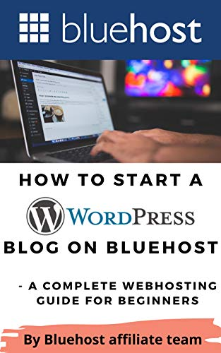 How to Start a WordPress Blog on Bluehost: A Complete Webhosting Guide for Beginners (Bluehost - The Best Webhosting in 2021 and beyond ( Wordpress Hosting ) Book 3)