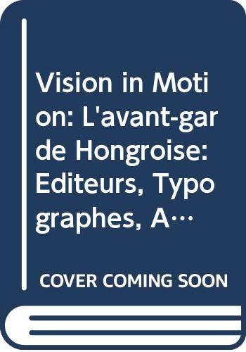 Vision in Motion: L'avant-garde Hongroise: Éditeurs, Typographes, Artistes Du Livre / Vision in Motion. De Hongaarse Avant-gardisten: Uitgevers, Typografen, Boekkunstenaars PDF Books