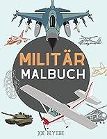 Militaer Malbuch: Fuer Kinder 4-12, Militaer & Streitkraefte, Panzer, Hubschrauber, Soldaten, Gewehre, Marine, Flugzeuge, Schiffe, Hubschrauber Kampfjets, Krieg