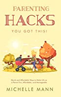Parenting Hacks: Quick and Affordable Ways to Make Life as a Parent Fun, Affordable, and Manageable