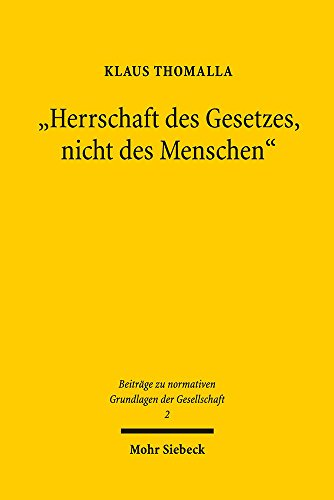 """""""Herrschaft des Gesetzes, nicht des Menschen"""": Zur Ideengeschichte eines staatsphilosophischen Topos (Beiträge zu normativen Grundlagen der Gesellschaft, Band 2)"""