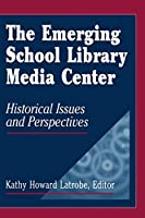 The Emerging School Library Media Center: Historic Issues and Perspectives