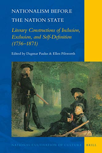 Nationalism Before the Nation State: Literary Constructions of Inclusion, Exclusion, and Self-Definition (1756-1871) (National Cultivation of Culture, Band 22)