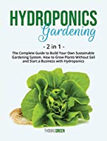 Hydroponics Gardening: 2 IN 1: The Complete Guide To Build Your Own Sustainable Gardening System. How To Grow Plants Without Soil And Start A Business With Hydroponics (DIY Hydroponics)
