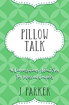 Pillow Talk: 40 Conversations about Sex for Married Couples by [J. Parker]