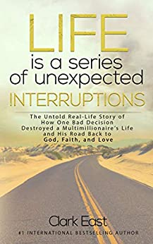 Life is a Series of Unexpected Interruptions: The Untold Real-Life Story of How One Bad Decision Destroyed a Multimillionaire's Life and His Road Back to God, Faith, and Love by [Clark East]