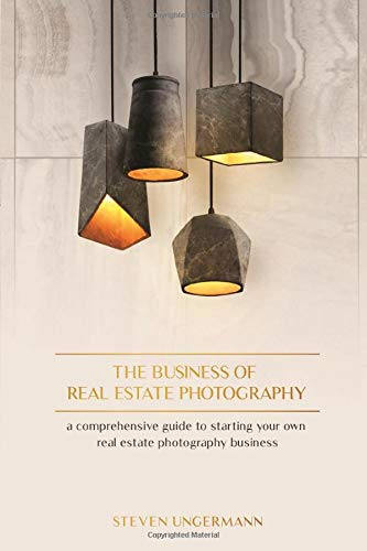 The Business of Real Estate Photography: A Comprehensive Guide to Starting your own Real Estate Photography Business