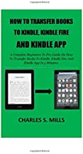How To Transfer Books To Kindle, Kindle Fire And Kindle App: A Complete Beginners To Pro Guide On How To Transfer Books To...
