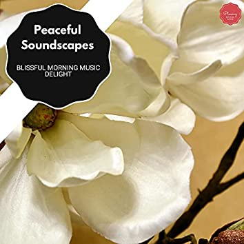 Peaceful Soundscapes - Blissful Morning Music Delight