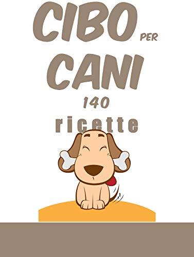 cibo per cani, 140 ricette: 140 ricette per accontentarli e preservare la loro salute. (Italian Edition)