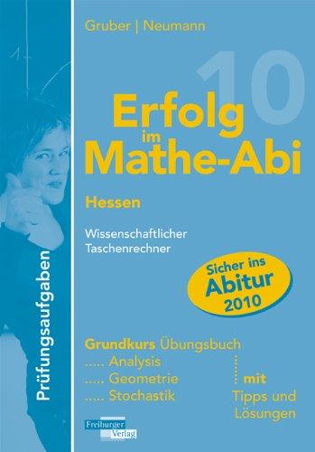 Erfolg im Mathe-Abi 2010 Prüfungsaufgaben Hessen Grundkurs Taschenrechner: Übungsbuch mit Prüfungsaufgaben für den Grundkurs Taschenrechner mit Tipps ... Vorbereitung auf das Mathe-Abitur 2010
