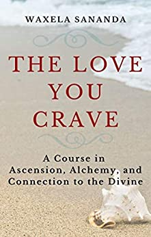 The Love You Crave: A Course in Ascension Alchemy and Connection to the Divine by [Waxéla Sananda]