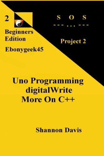 Uno Programming digitalWrite More On C++: Project 2 SOS (Beginners Edition) (Volume 2)