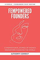 FEMPOWERED FOUNDERS: 12 Inspirational Stories of Women Innovators Changing the World