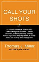 Call Your Shots: A Uniquely Workable Approach for Demystifying the Universal Laws of Business, Creating Winning Strategy, Unlocking Value, Unifying Teams, Avoiding Peril, and Making You Unstoppable