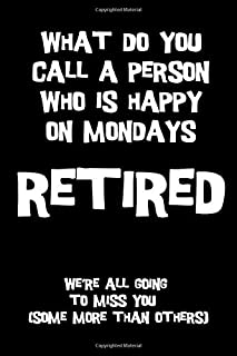 What do you call a person who is happy on mondays RETIRED we're all going to miss you (some more than others): Perfect funny retirement gift idea better than a card [Idioma Inglés]