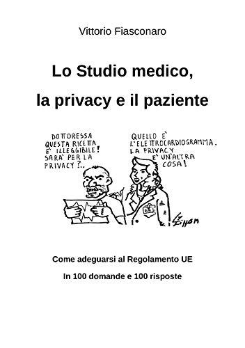 Lo Studio Medico, la Privacy e il Paziente: Come adeguarsi al Regolamento Ue in 100 domande e 100 risposte (Italian Edition)