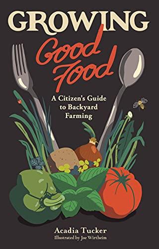 Growing Good Food: A Citizen's Guide to Backyard Farming