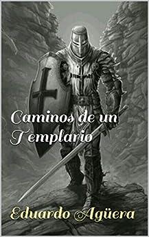 Caminos de un Templario: Un caballero templario, en busca de la paz y el amor, por los caminos de Tierra Santa. de [Eduardo Agüera]