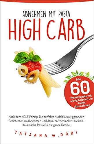 HCLF: Pastadiät, Abnehmen mit Nudeln nach dem High Carb Low Fat-Konzept. Mit über 60 kalorienarmen Rezepten lecker abnehmen. Perfekt für Liebhaber der ... Rezeptbuch für Pasta. (High Carb Diät 1)
