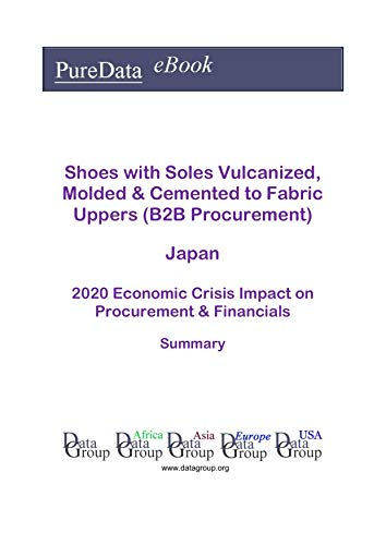 Shoes with Soles Vulcanized, Molded & Cemented to Fabric Uppers (B2B Procurement) Japan Summary: 2020 Economic Crisis Impact on Revenues & Financials (English Edition)