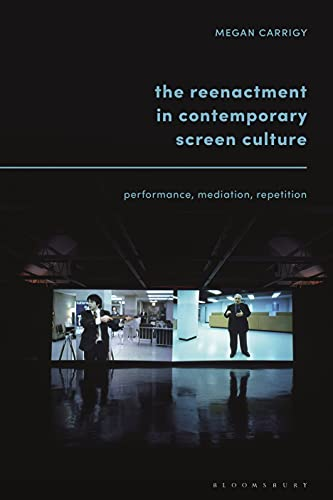 The Reenactment in Contemporary Screen Culture: Performance, Mediation, Repetition (English Edition)