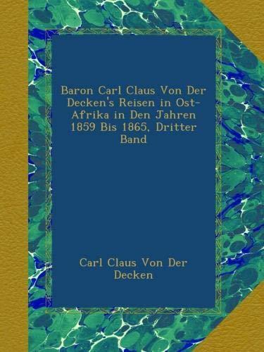 Baron Carl Claus Von Der Decken's Reisen in Ost-Afrika in Den Jahren 1859 Bis 1865, Dritter Band