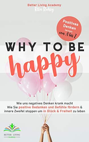 Why to be Happy: Wie uns negatives Denken krank macht. Wie Sie positive Gedanken und Gefühle fördern & innere Zweifel stoppen um in Glück & Freiheit zu leben. Positives Denken lernen von A bis Z.