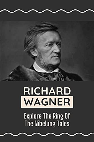 Richard Wagner: Explore The Ring Of The Nibelung Tales: Learn About The Richard Wagner'S Opera (English Edition)
