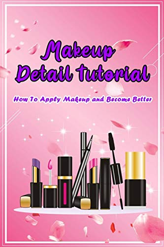 Makeup Detail Tutorial: How To Apply Makeup and Become Better: Tips to Makeup