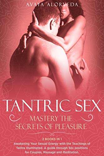 Tantric Sex: Mastery the Secrets of Pleasure: Awakening Your Sexual Energy with the Teachings of Tantra Illuminated. A guide through Sex positions for Couples, Massage and Meditation - 2 Books in 1