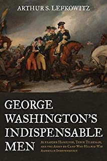 George Washington's Indispensable Men: Alexander Hamilton, Tench Tilghman, and the Aides-De-Camp Who Helped Win American I...