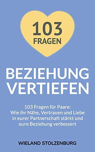Beziehung vertiefen: 103 Fragen für Paare. Wie ihr Nähe, Vertrauen und Liebe in eurer Partnerschaft stärkt und eure Beziehung verbessert