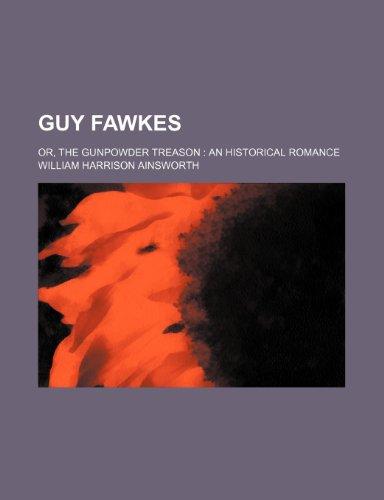 Guy Fawkes; Or, the Gunpowder Treason an Historical Romance