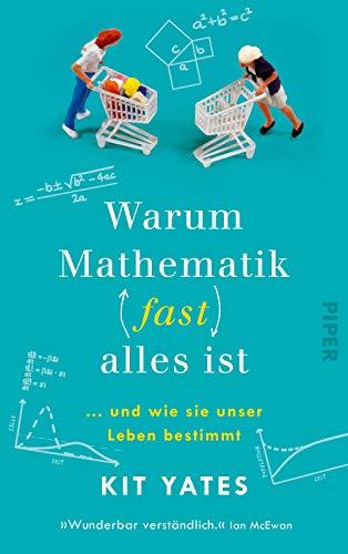 Warum Mathematik (fast) alles ist: … und wie sie unser Leben bestimmt