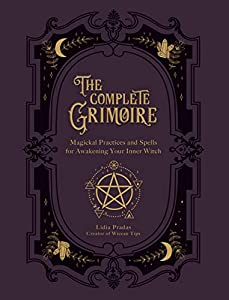 The Complete Grimoire: Magickal Practices and Spells for Awakening Your Inner Witch