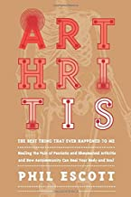 ARTHRITIS - The Best Thing That Ever Happened to Me.: Healing The Pain Of Psoriatic And Rheumatoid Arthritis And How Autoimmunity Can Heal Your Body And Soul