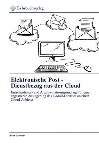 Elektronische Post - Dienstbezug aus der Cloud: Entscheidungs- und Argumentationsgrundlage für eine angestrebte Auslagerung des E-Mail-Dienstes an einen Cloud-Anbieter
