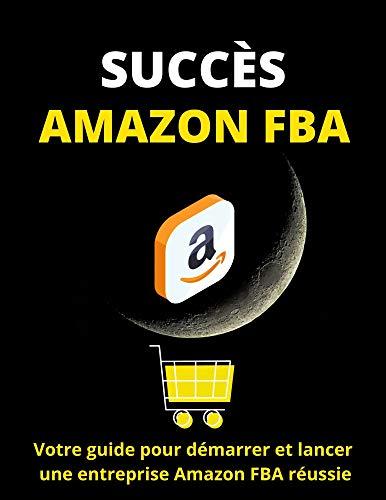 Couverture du livre SUCCÈS AMAZON FBA: VOTRE GUIDE POUR DÉMARRER ET LANCER UNE ENTREPRISE AMAZON FBA RÉUSSIE