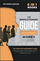 The Revolutionary Guide to Making Money Online [6 in 1]: The Simplified Beginner's Guide to Start a Successful 6-Figure Business, Turn Your Vision into Reality, and Achieve Financial Freedom from Home