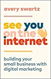 See You on the Internet: Building Your Small Business with Digital Marketing