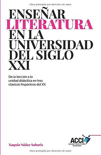 Enseñar literatura en la universidad del siglo XXI: De la lección a la unidad didáctica en tres clásicos hispánicos del XX