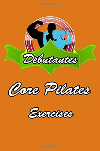 """Débutants Core Pilates Exercises Carnets: Pilates Journal to Write In 