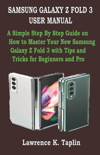 SAMSUNG GALAXY Z FOLD 3 USER MANUAL: A Simple Step By Step Guide on How to Master Your New Samsung Galaxy Z Fold 3 with Tips and Tricks for Beginners and Pro