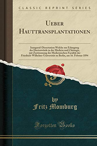 Ueber Hauttransplantationen: Inaugural-Dissertation Welche zur Erlangung der Doctorwürde in der Medicin und Chirurgie, mit Zustimmung der ... Berlin, am 16. Februar 1894 (Classic Reprint)