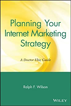 Planning Your Internet Marketing Strategy: A Doctor Ebiz Guide by [Ralph F. Wilson]