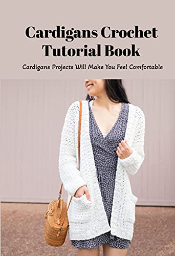 Cardigans Crochet Tutorial Book: Cardigans Projects Will Make You Feel Comfortable: DIY Crocheted Cardigans (English Edition)