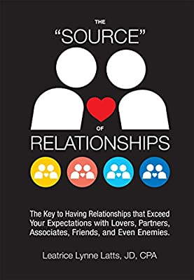 """THE """"SOURCE"""" OF RELATIONSHIPS: The Key to Having Relationships that Exceed Your Expectations with Lovers, Partners, Associates, Friends, and Even Enemies."""