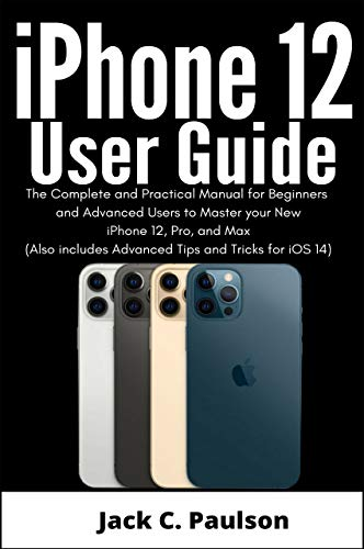 iPhone 12 User Guide: The Complete and Practical Manual for Beginners and Advanced Users to Master your New iPhone 12, Pro, and Max (Also includes Advanced Tips and Tricks for iOS 14)