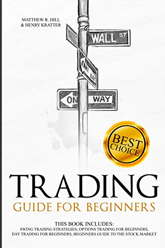 Trading Guide for Beginners: This Book Includes: Swing Trading Strategies, Options Trading for Beginners, Day Trading for Beginners, Beginners Guide to the Stock Market